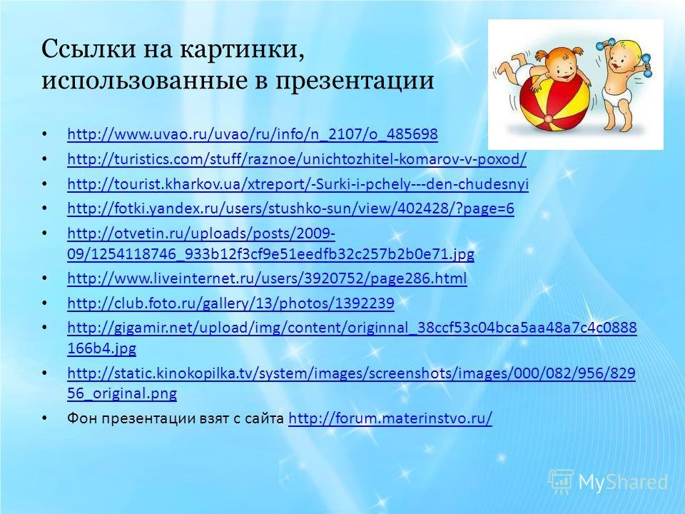Ссылки на картинки, использованные в презентации http://www.uvao.ru/uvao/ru/info/n_2107/o_485698 http://turistics.com/stuff/raznoe/unichtozhitel-komarov-v-poxod/ http://tourist.kharkov.ua/xtreport/-Surki-i-pchely---den-chudesnyi http://fotki.yandex.r