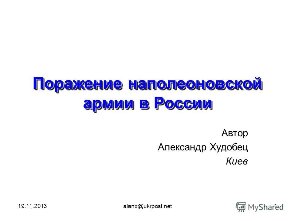 19.11.2013alanx@ukrpost.net1 Поражение наполеоновской армии в России Автор Александр Худобец Киев