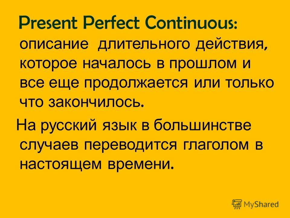 Present Perfect Continuous: описание длительного действия, которое началось в прошлом и все еще продолжается или только что закончилось. На русский язык в большинстве случаев переводится глаголом в настоящем времени.