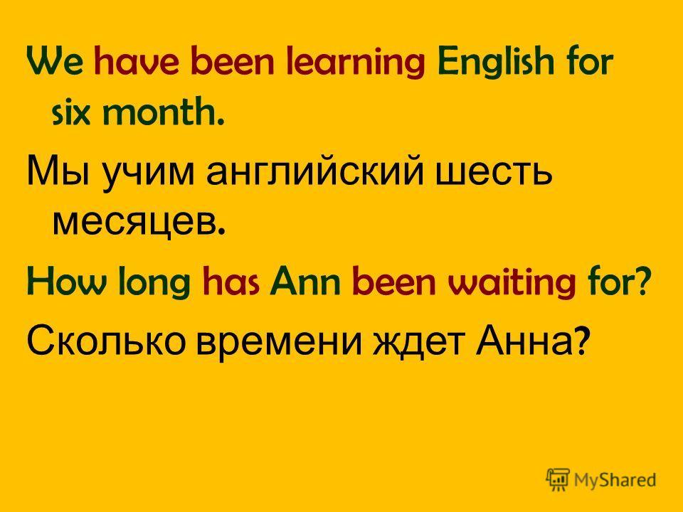 We have been learning English for six month. Мы учим английский шесть месяцев. How long has Ann been waiting for? Сколько времени ждет Анна ?