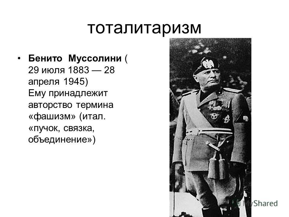 тоталитаризм Бенито Муссолини ( 29 июля 1883 28 апреля 1945) Ему принадлежит авторство термина «фашизм» (итал. «пучок, связка, объединение»)