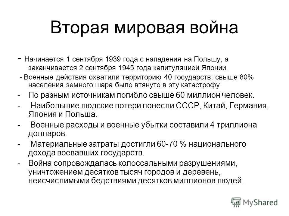 Вторая мировая война - Начинается 1 сентября 1939 года с нападения на Польшу, а заканчивается 2 сентября 1945 года капитуляцией Японии. - Военные действия охватили территорию 40 государств; свыше 80% населения земного шара было втянуто в эту катастро