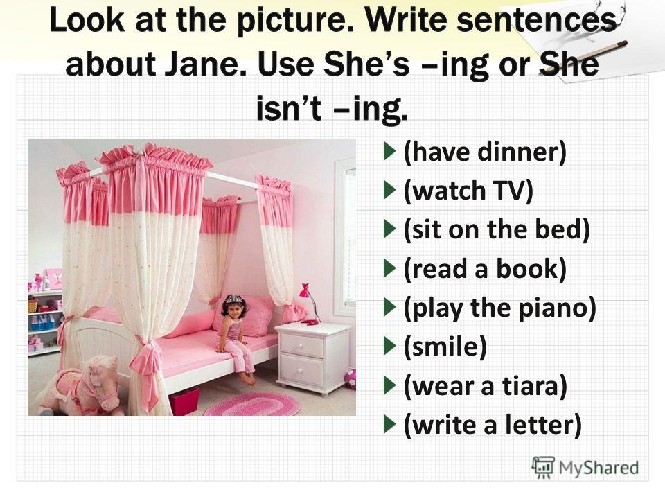 (have dinner) (watch TV) (sit on the bed) (read a book) (play the piano) (smile) (wear a tiara) (write a letter)