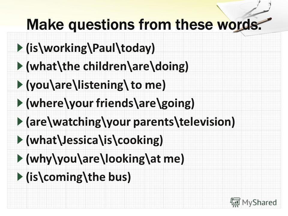 (is\working\Paul\today) (what\the children\are\doing) (you\are\listening\ to me) (where\your friends\are\going) (are\watching\your parents\television) (what\Jessica\is\cooking) (why\you\are\looking\at me) (is\coming\the bus)