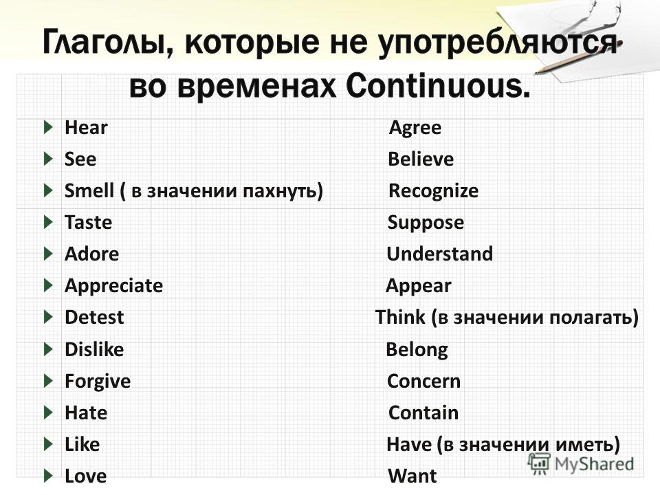 Hear Agree See Believe Smell ( в значении пахнуть) Recognize Taste Suppose Adore Understand Appreciate Appear Detest Think (в значении полагать) Dislike Belong Forgive Concern Hate Contain Like Have (в значении иметь) Love Want