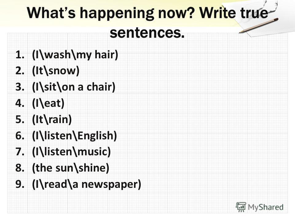 1.(I\wash\my hair) 2.(It\snow) 3.(I\sit\on a chair) 4.(I\eat) 5.(It\rain) 6.(I\listen\English) 7.(I\listen\music) 8.(the sun\shine) 9.(I\read\a newspaper)