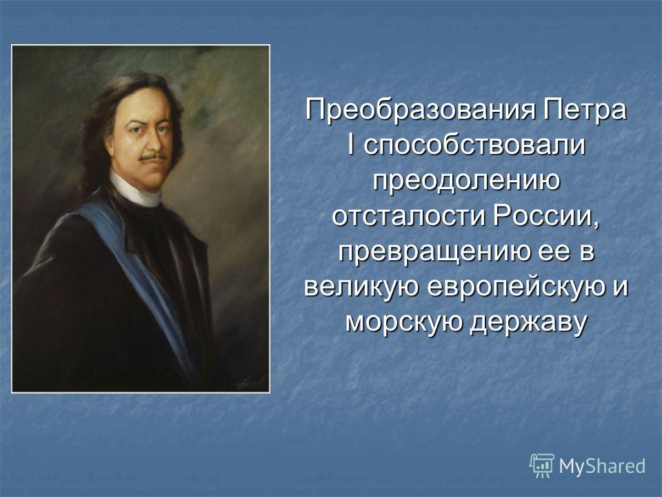 Преобразования Петра I способствовали преодолению отсталости России, превращению ее в великую европейскую и морскую державу