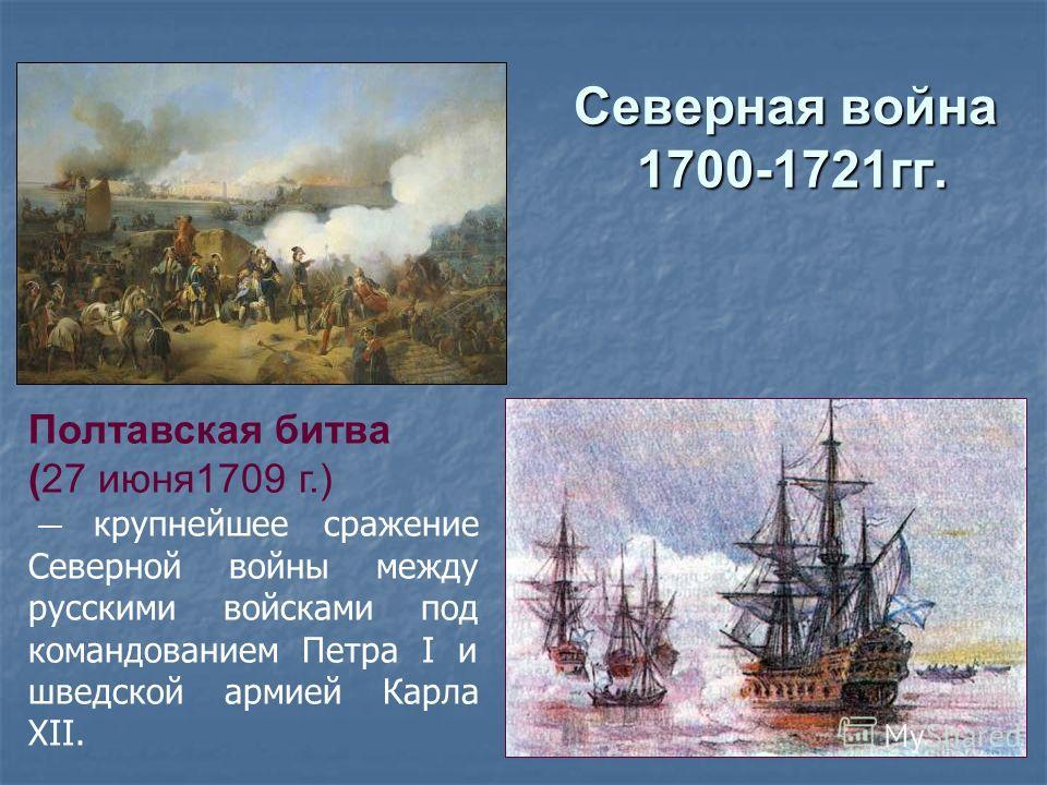 Северная война 1700-1721гг. Полтавская битва (27 июня1709 г.) крупнейшее сражение Северной войны между русскими войсками под командованием Петра I и шведской армией Карла XII.