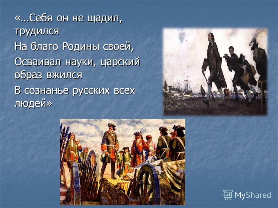 «…Себя он не щадил, трудился На благо Родины своей, Осваивал науки, царский образ вжился В сознанье русских всех людей»