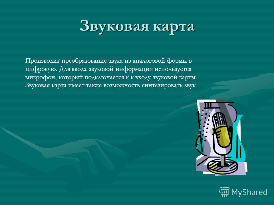 Звуковая карта Производит преобразование звука из аналоговой формы в цифровую. Для ввода звуковой информации используется микрофон, который подключается к к входу звуковой карты. Звуковая карта имеет также возможность синтезировать звук