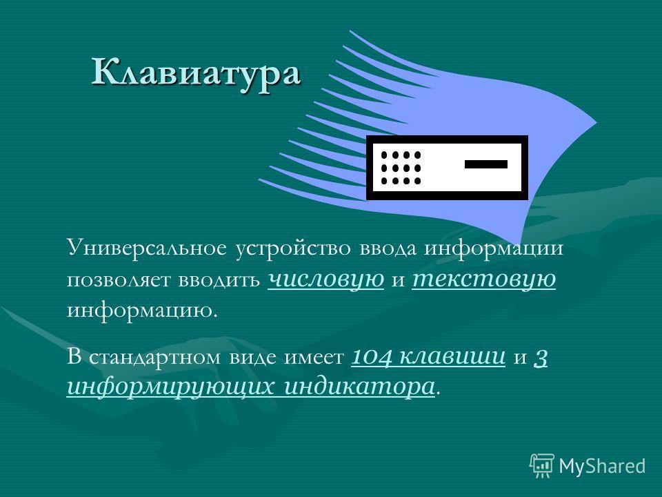 Клавиатура Универсальное устройство ввода информации позволяет вводить числовую и текстовую информацию. В стандартном виде имеет 104 клавиши и 3 информирующих индикатора.