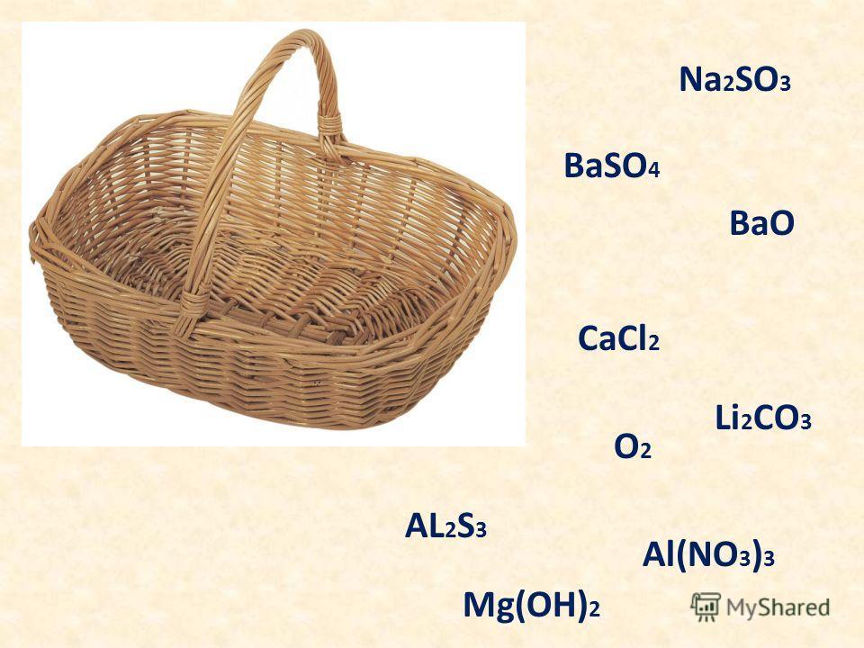 BaSO 4 Na 2 SO 3 CaCl 2 BaO O2O2 Li 2 CO 3 AL 2 S 3 Al(NO 3 ) 3 Mg(OH) 2