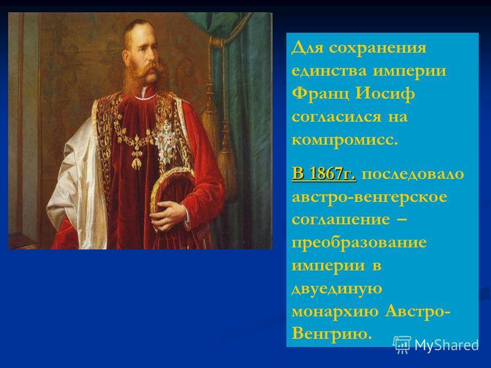 Для сохранения единства империи Франц Иосиф согласился на компромисс. В 1867г. В 1867г. последовало австро-венгерское соглашение – преобразование империи в двуединую монархию Австро- Венгрию.