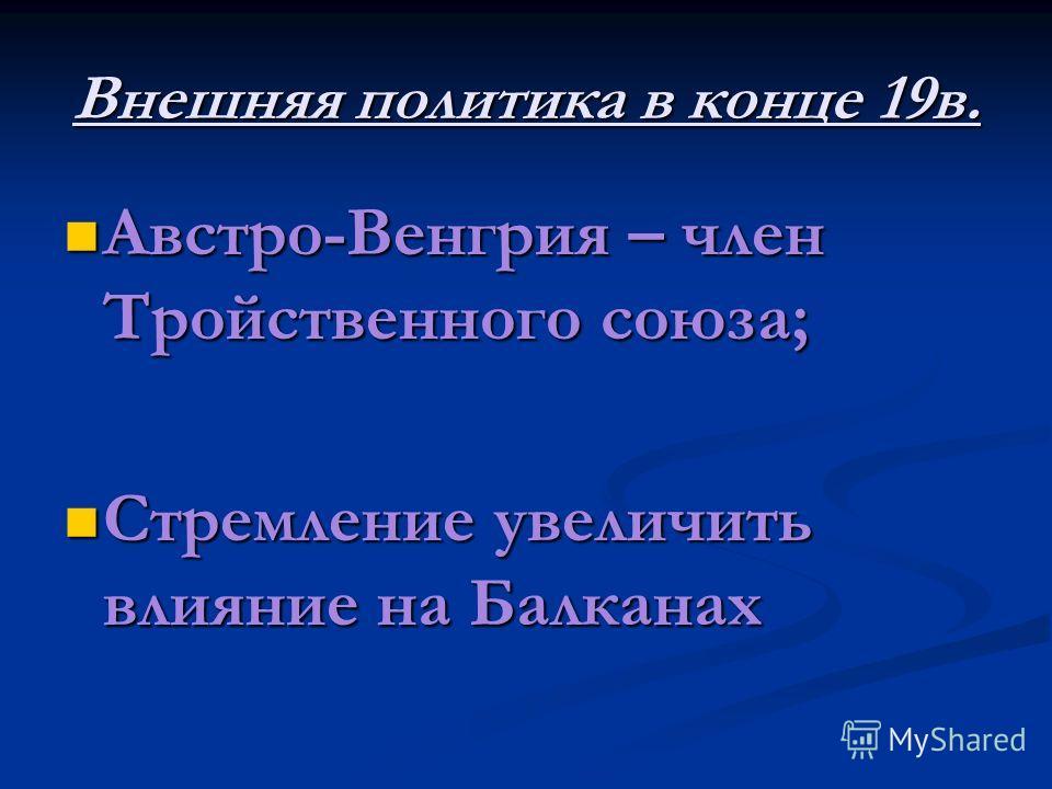 Внешняя политика в конце 19в. Австро-Венгрия – член Тройственного союза; Австро-Венгрия – член Тройственного союза; Стремление увеличить влияние на Балканах Стремление увеличить влияние на Балканах