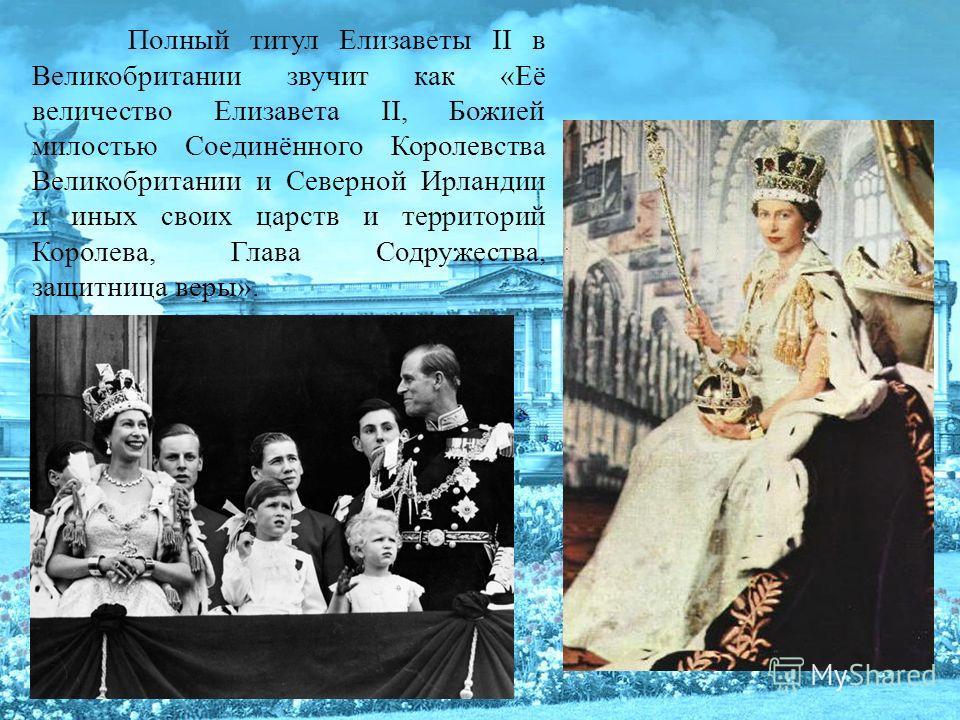 Полный титул Елизаветы II в Великобритании звучит как «Её величество Елизавета II, Божией милостью Соединённого Королевства Великобритании и Северной Ирландии и иных своих царств и территорий Королева, Глава Содружества, защитница веры».
