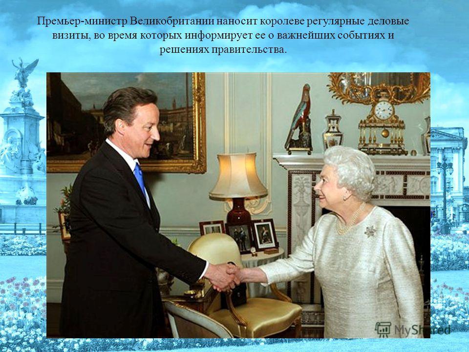 Премьер-министр Великобритании наносит королеве регулярные деловые визиты, во время которых информирует ее о важнейших событиях и решениях правительства.