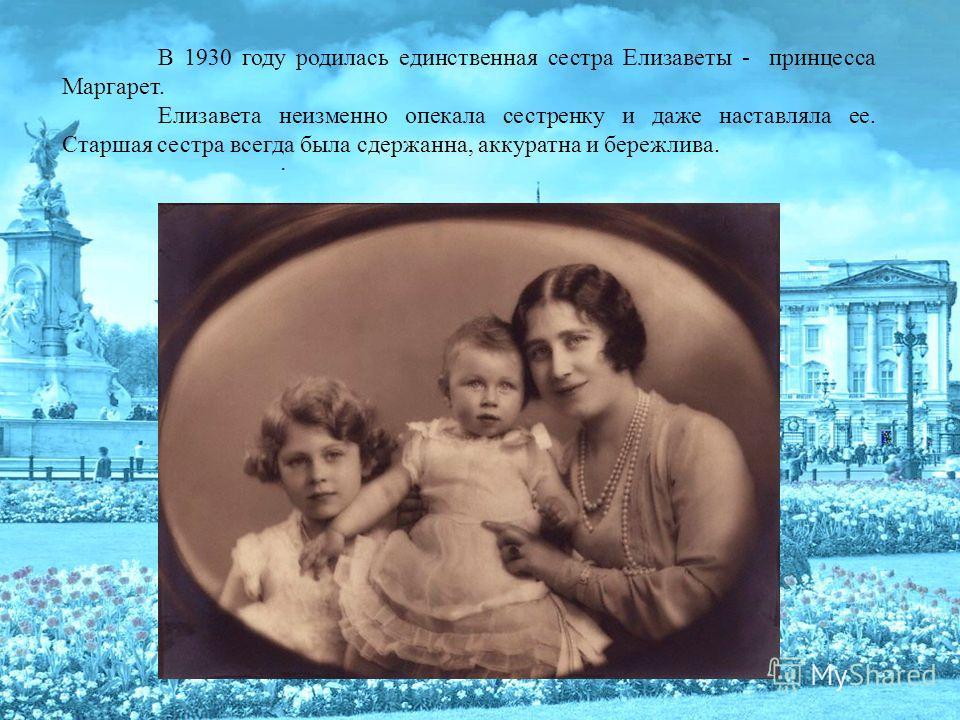 В 1930 году родилась единственная сестра Елизаветы - принцесса Маргарет. Елизавета неизменно опекала сестренку и даже наставляла ее. Старшая сестра всегда была сдержанна, аккуратна и бережлива..