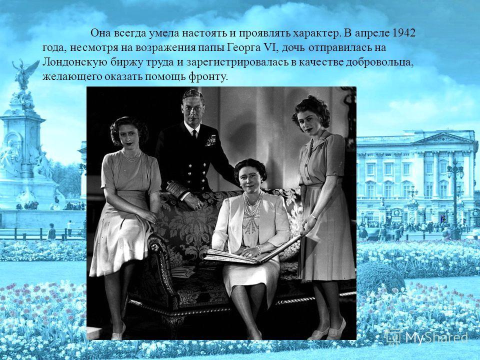 Она всегда умела настоять и проявлять характер. В апреле 1942 года, несмотря на возражения папы Георга VI, дочь отправилась на Лондонскую биржу труда и зарегистрировалась в качестве добровольца, желающего оказать помощь фронту.