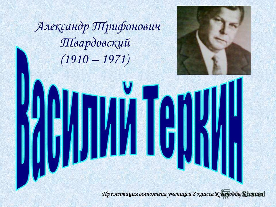 Александр Трифонович Твардовский (1910 – 1971) Презентация выполнена ученицей 8 класса Кустовой Ксенией
