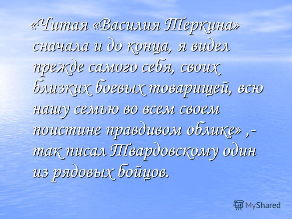 «Читая «Василия Теркина» сначала и до конца, я видел прежде самого себя, своих близких боевых товарищей, всю нашу семью во всем своем поистине правдивом облике»,- так писал Твардовскому один из рядовых бойцов.
