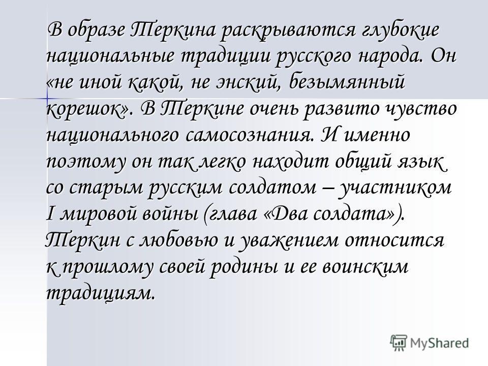 В образе Теркина раскрываются глубокие национальные традиции русского народа. Он «не иной какой, не энский, безымянный корешок». В Теркине очень развито чувство национального самосознания. И именно поэтому он так легко находит общий язык со старым ру