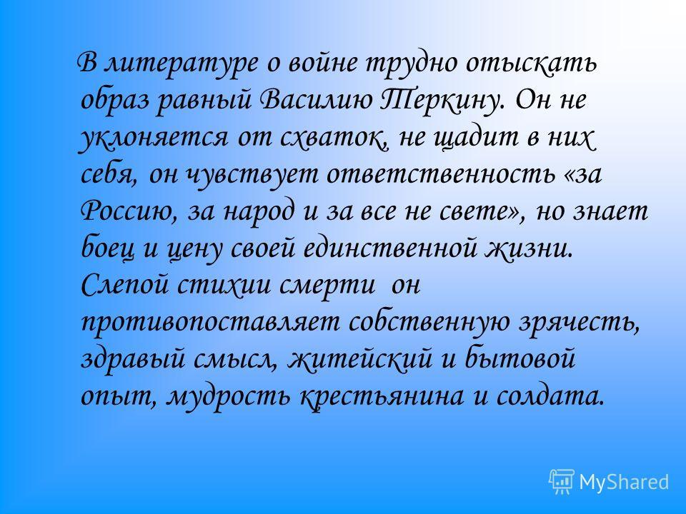 В литературе о войне трудно отыскать образ равный Василию Теркину. Он не уклоняется от схваток, не щадит в них себя, он чувствует ответственность «за Россию, за народ и за все не свете», но знает боец и цену своей единственной жизни. Слепой стихии см