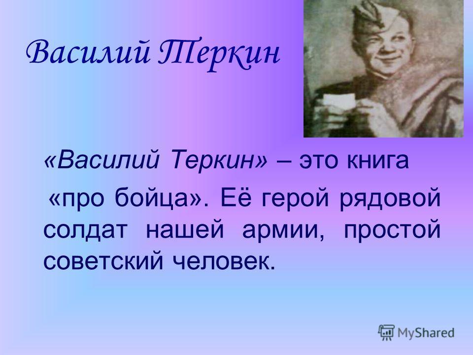 Василий Теркин «Василий Теркин» – это книга «про бойца». Её герой рядовой солдат нашей армии, простой советский человек.