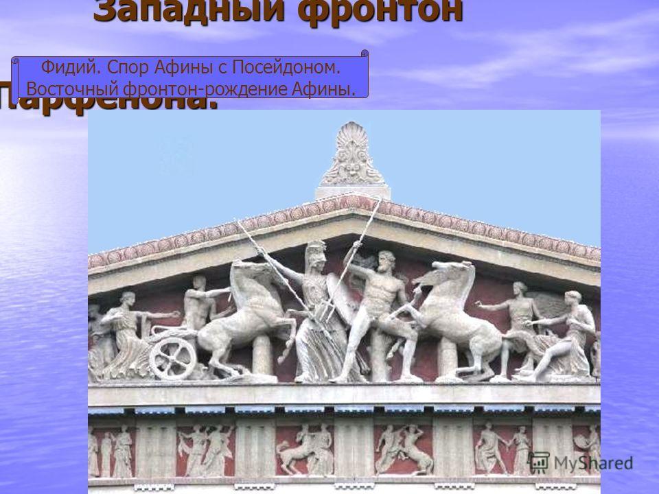 Западный фронтон Парфенона. Западный фронтон Парфенона. Фидий. Спор Афины с Посейдоном. Восточный фронтон-рождение Афины.