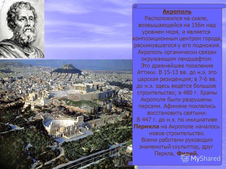 Акрополь Расположился на скале, возвышающейся на 156м над уровнем моря, и является композиционным центром города, раскинувшегося у его подножия. Акрополь органически связан окружающим ландшафтом. Это древнейшее поселение Аттики. В 15-13 вв. до н.э. э