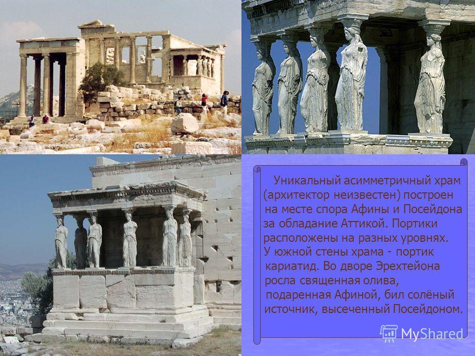 Уникальный асимметричный храм (архитектор неизвестен) построен на месте спора Афины и Посейдона за обладание Аттикой. Портики расположены на разных уровнях. У южной стены храма - портик кариатид. Во дворе Эрехтейона росла священная олива, подаренная