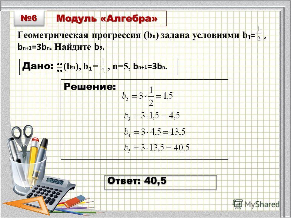 Модуль «Алгебра» Геометрическая прогрессия (b n ) задана условиями b =, b n+1 =3b n. Найдите b 5. Дано: (b n ), b =, n=5, b n+1 =3b n. Решение: