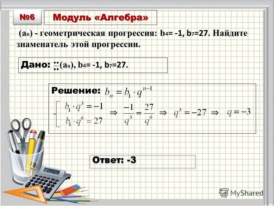 Модуль «Алгебра» (a n ) - геометрическая прогрессия: b 4 = -1, b 7 =27. Найдите знаменатель этой прогрессии. Дано: (a n ), b 4 = -1, b 7 =27. Решение: