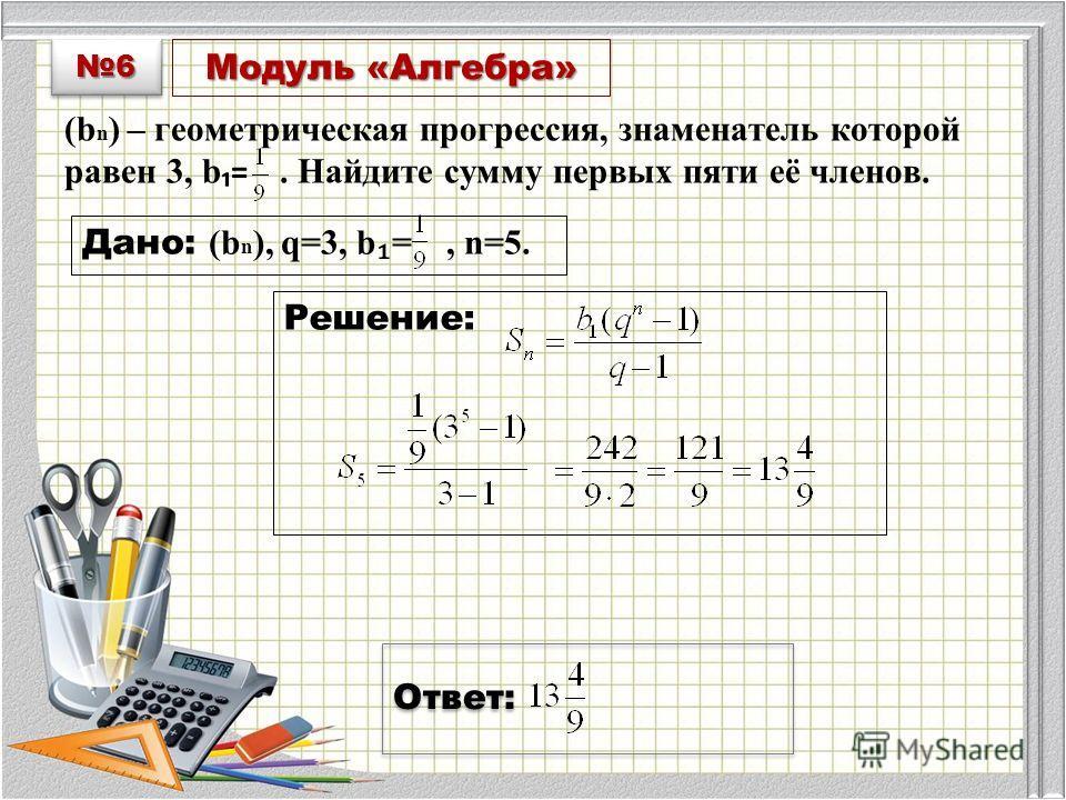 Модуль «Алгебра» (b n ) – геометрическая прогрессия, знаменатель которой равен 3, b =. Найдите сумму первых пяти её членов. Дано: (b n ), q=3, b =, n=5. Решение: