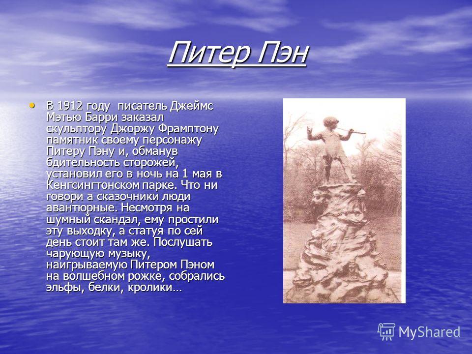 Питер Пэн В 1912 году писатель Джеймс Мэтью Барри заказал скульптору Джоржу Фрамптону памятник своему персонажу Питеру Пэну и, обманув бдительность сторожей, установил его в ночь на 1 мая в Кенгсингтонском парке. Что ни говори а сказочники люди авант