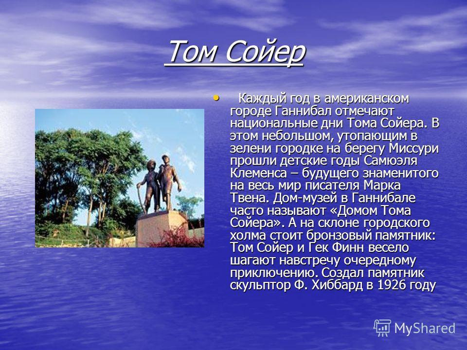 Том Сойер Каждый год в американском городе Ганнибал отмечают национальные дни Тома Сойера. В этом небольшом, утопающим в зелени городке на берегу Миссури прошли детские годы Самюэля Клеменса – будущего знаменитого на весь мир писателя Марка Твена. До