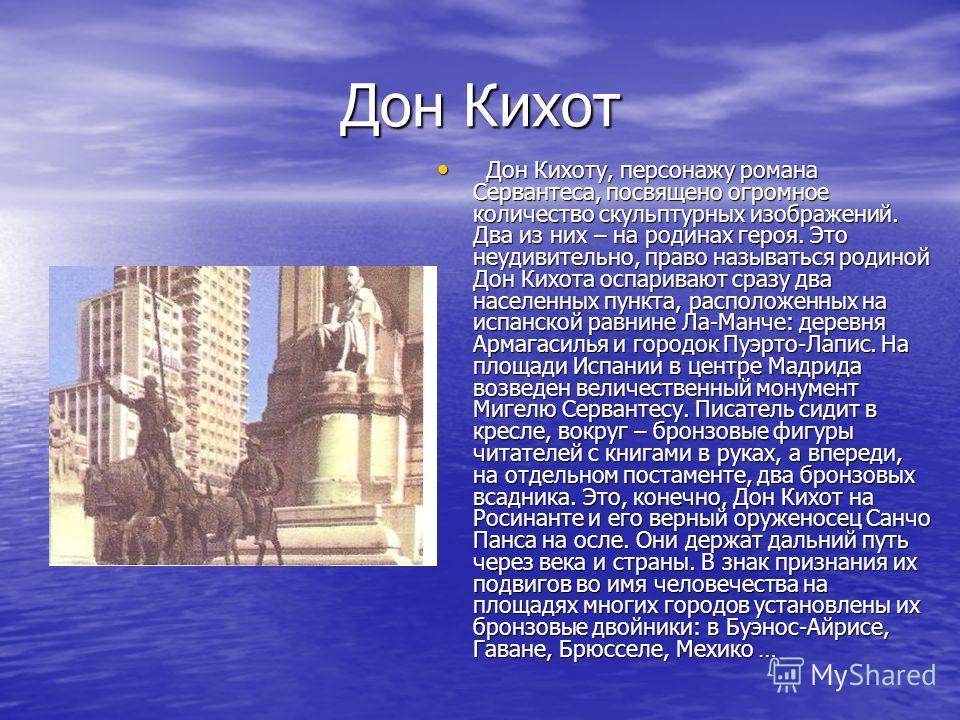 Дон Кихот Дон Кихоту, персонажу романа Сервантеса, посвящено огромное количество скульптурных изображений. Два из них – на родинах героя. Это неудивительно, право называться родиной Дон Кихота оспаривают сразу два населенных пункта, расположенных на