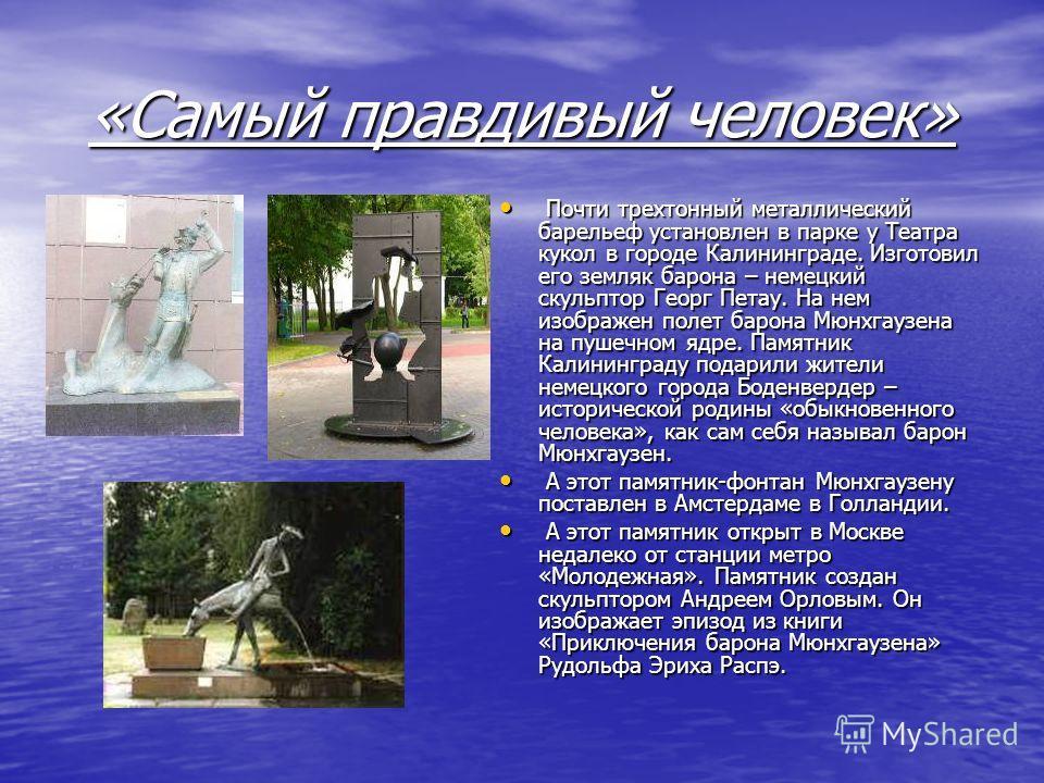 «Самый правдивый человек» Почти трехтонный металлический барельеф установлен в парке у Театра кукол в городе Калининграде. Изготовил его земляк барона – немецкий скульптор Георг Петау. На нем изображен полет барона Мюнхгаузена на пушечном ядре. Памят