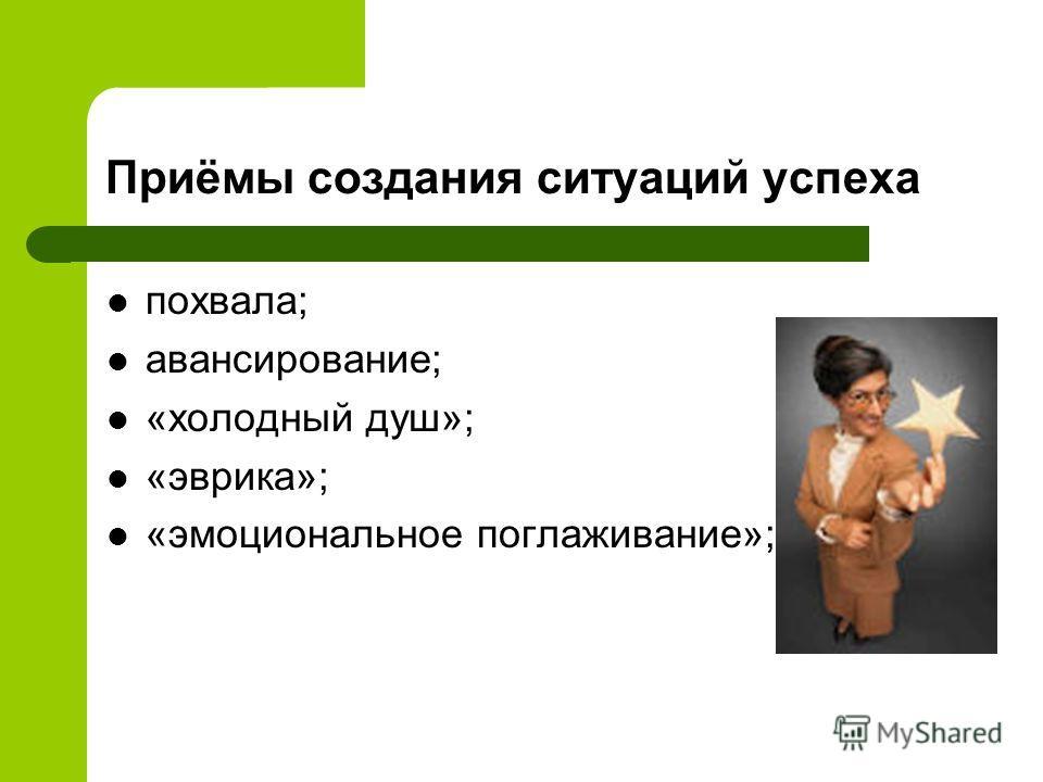 Приёмы создания ситуаций успеха похвала; авансирование; «холодный душ»; «эврика»; «эмоциональное поглаживание»;