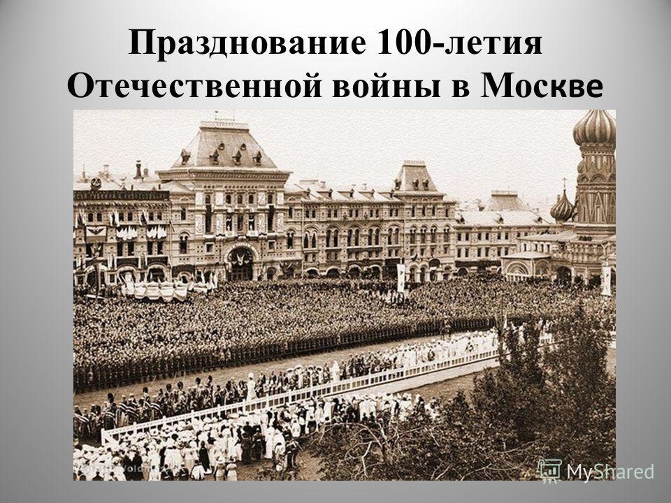 Празднование 100-летия Отечественной войны в Мос кве