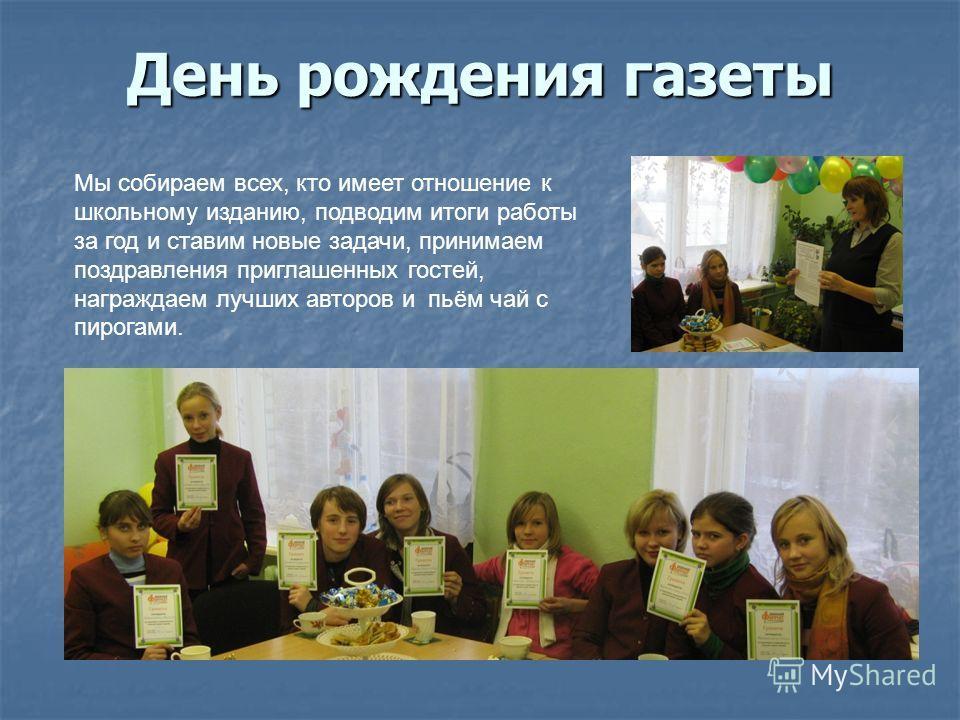День рождения газеты Мы собираем всех, кто имеет отношение к школьному изданию, подводим итоги работы за год и ставим новые задачи, принимаем поздравления приглашенных гостей, награждаем лучших авторов и пьём чай с пирогами.