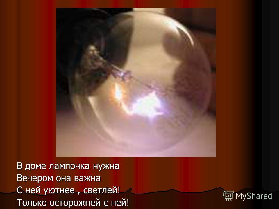 В доме лампочка нужна Вечером она важна С ней уютнее, светлей! Только осторожней с ней!