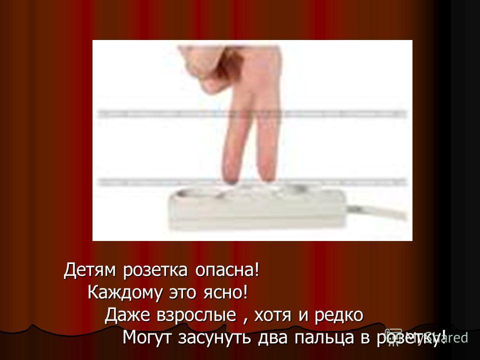 Детям розетка опасна! Детям розетка опасна! Каждому это ясно! Каждому это ясно! Даже взрослые, хотя и редко Даже взрослые, хотя и редко Могут засунуть два пальца в розетку! Могут засунуть два пальца в розетку!