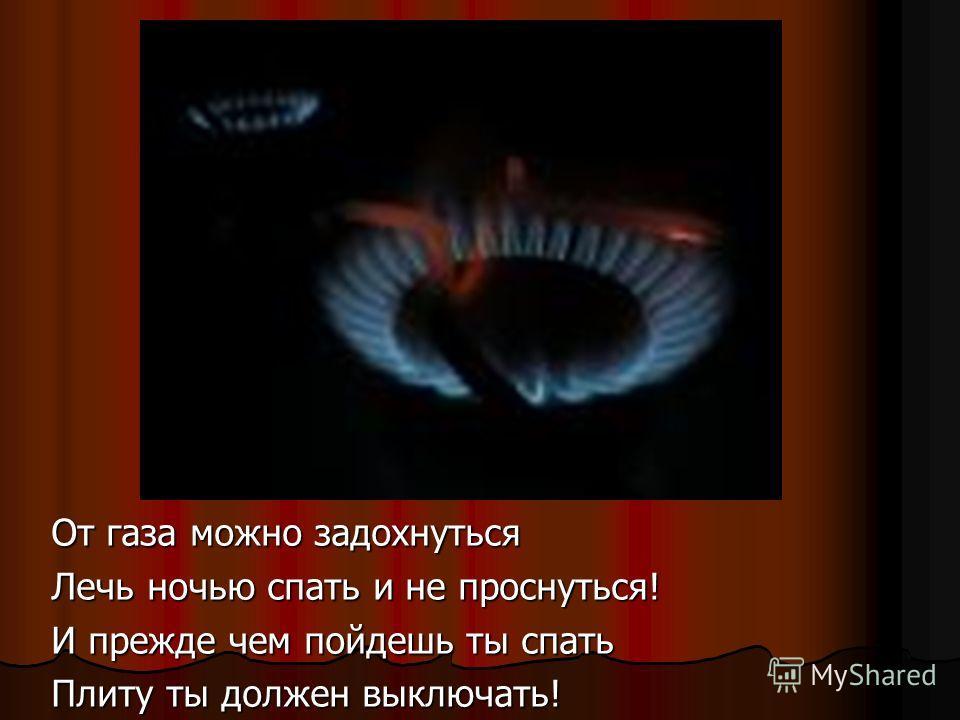 От газа можно задохнуться Лечь ночью спать и не проснуться! И прежде чем пойдешь ты спать Плиту ты должен выключать!