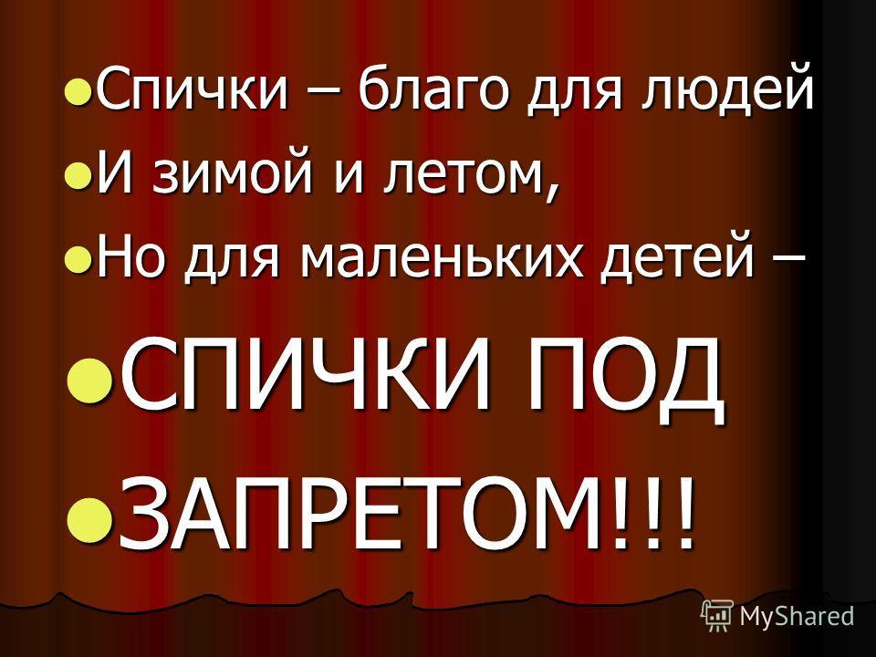 Спички – благо для людей Спички – благо для людей И зимой и летом, И зимой и летом, Но для маленьких детей – Но для маленьких детей – СПИЧКИ ПОД СПИЧКИ ПОД ЗАПРЕТОМ!!! ЗАПРЕТОМ!!!