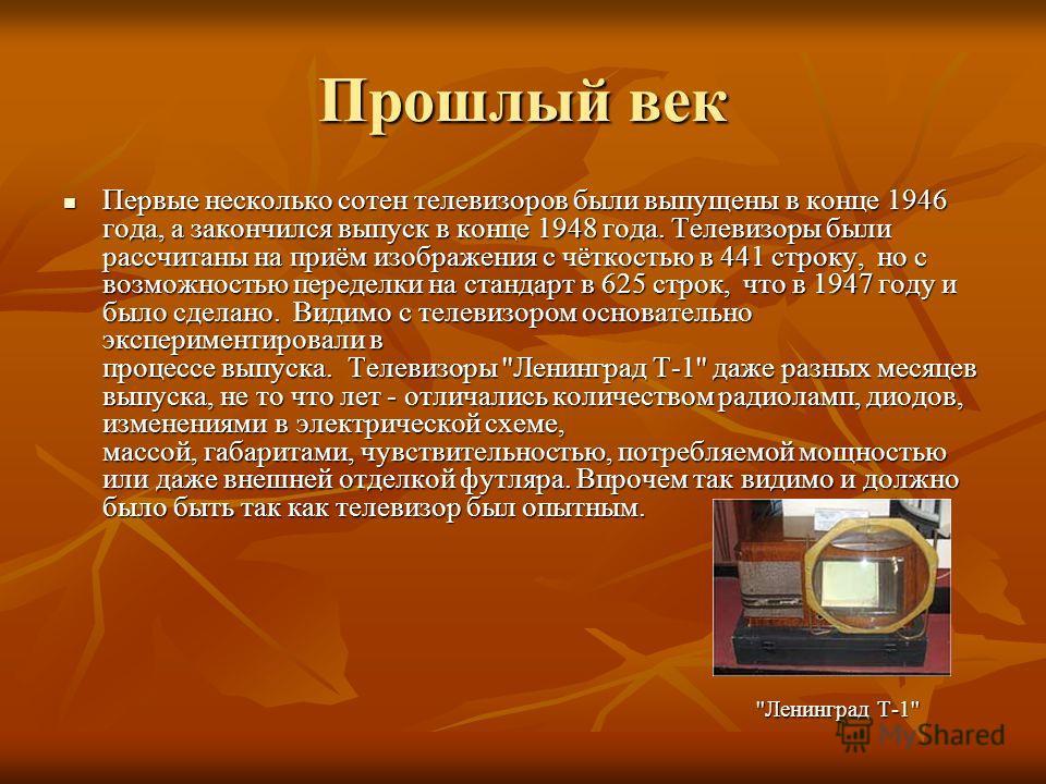 Прошлый век Первые несколько сотен телевизоров были выпущены в конце 1946 года, а закончился выпуск в конце 1948 года. Телевизоры были рассчитаны на приём изображения с чёткостью в 441 строку, но с возможностью переделки на стандарт в 625 строк, что