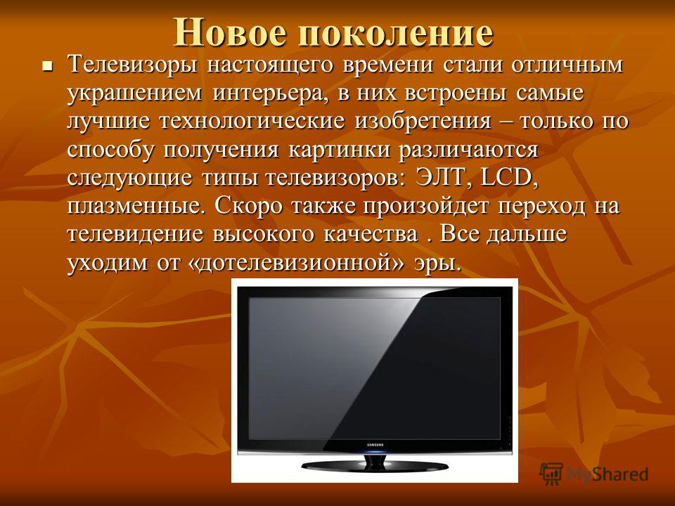 Новое поколение Телевизоры настоящего времени стали отличным украшением интерьера, в них встроены самые лучшие технологические изобретения – только по способу получения картинки различаются следующие типы телевизоров: ЭЛТ, LCD, плазменные. Скоро такж