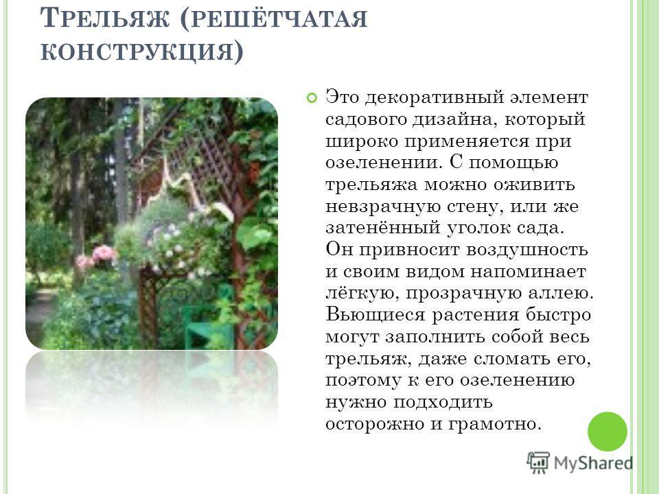 Т РЕЛЬЯЖ ( РЕШЁТЧАТАЯ КОНСТРУКЦИЯ ) Это декоративный элемент садового дизайна, который широко применяется при озеленении. С помощью трельяжа можно оживить невзрачную стену, или же затенённый уголок сада. Он привносит воздушность и своим видом напомин