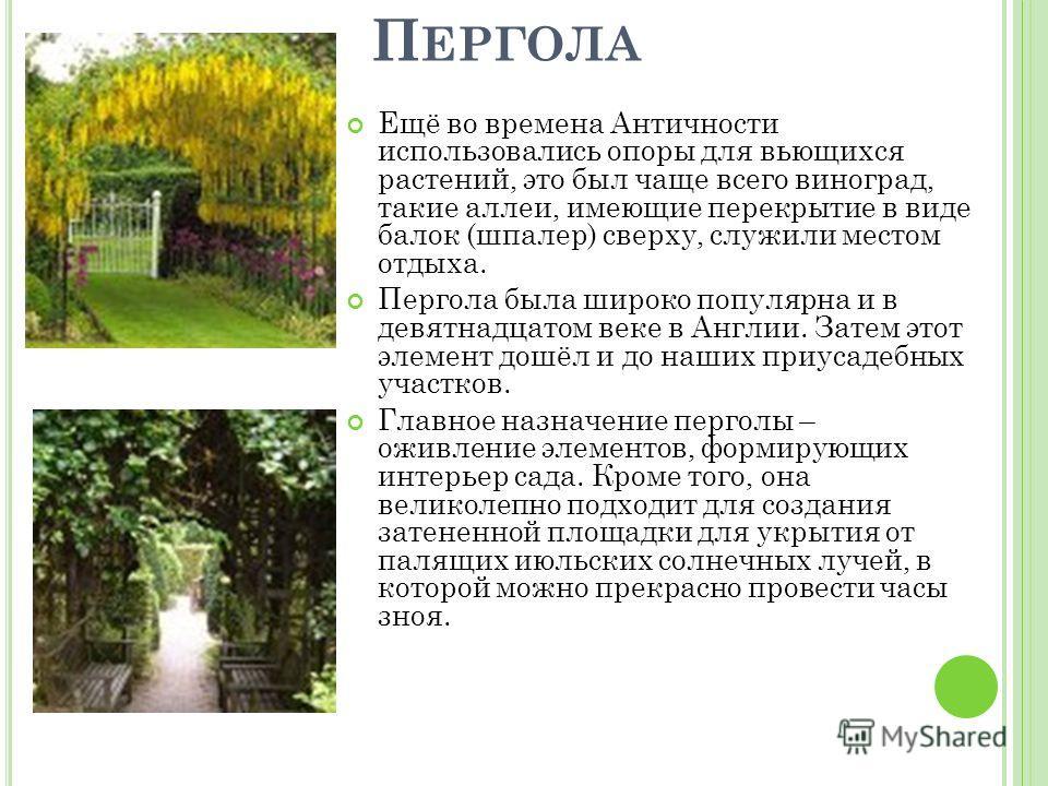 П ЕРГОЛА Ещё во времена Античности использовались опоры для вьющихся растений, это был чаще всего виноград, такие аллеи, имеющие перекрытие в виде балок (шпалер) сверху, служили местом отдыха. Пергола была широко популярна и в девятнадцатом веке в Ан