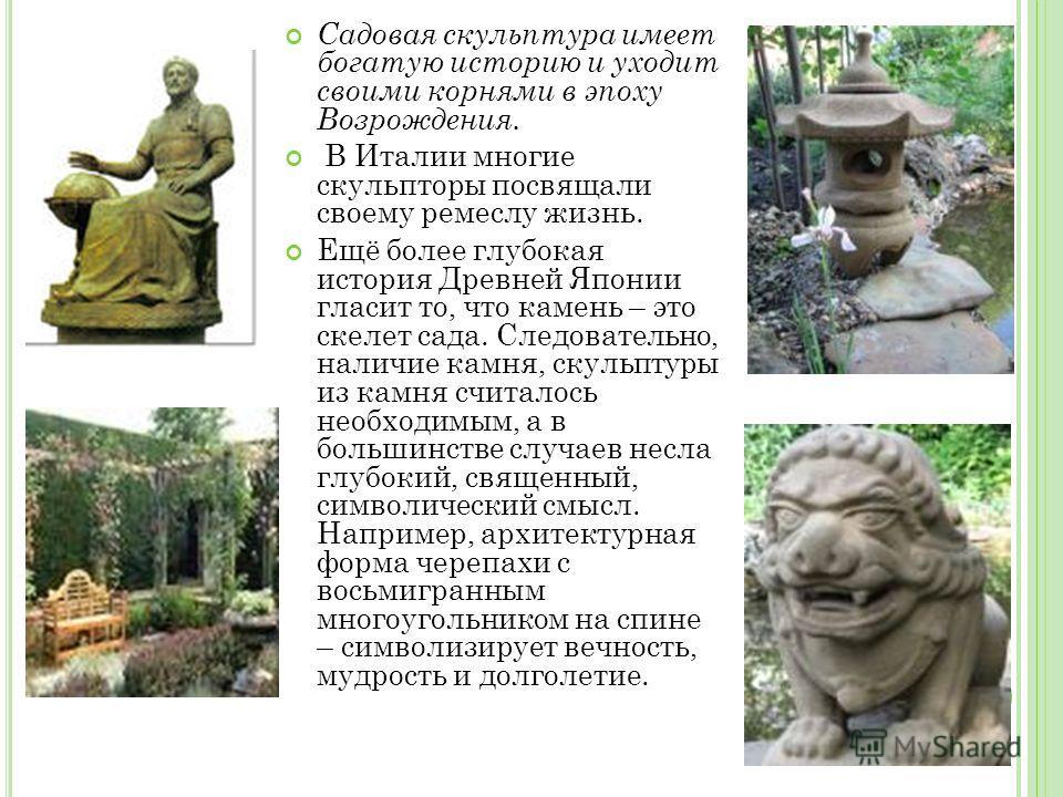 Садовая скульптура имеет богатую историю и уходит своими корнями в эпоху Возрождения. В Италии многие скульпторы посвящали своему ремеслу жизнь. Ещё более глубокая история Древней Японии гласит то, что камень – это скелет сада. Следовательно, наличие