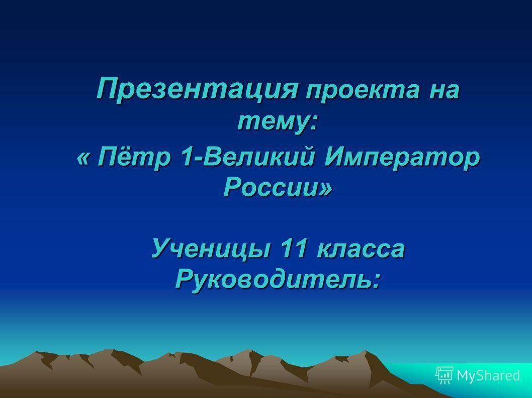 Презентация проекта на тему: « Пётр 1-Великий Император России» Ученицы 11 класса Руководитель: